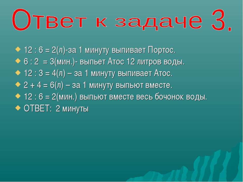 12 : 6 = 2(л)-за 1 минуту выпивает Портос. 6 : 2 = 3(мин.)- выпьет Атос 12 ли...