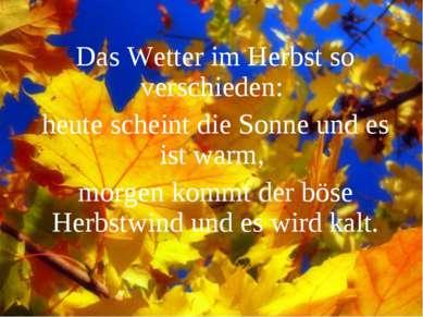 Das Wetter im Herbst so verschieden: heute scheint die Sonne und es ist warm,...