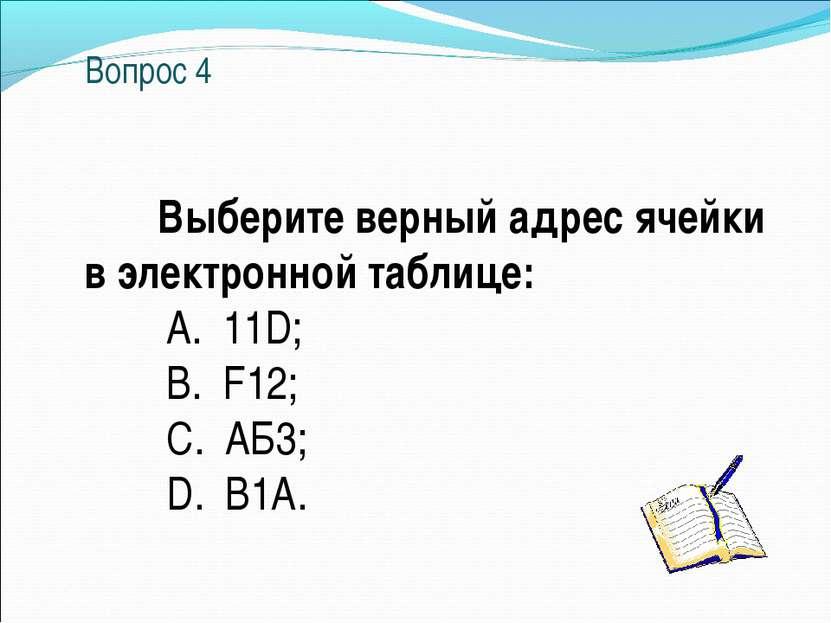 Вопрос 4 Выберите верный адрес ячейки в электронной таблице: A. 11D; B. F12; ...
