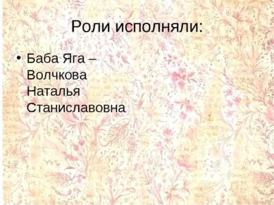 Роли исполняли: Баба Яга – Волчкова Наталья Станиславовна