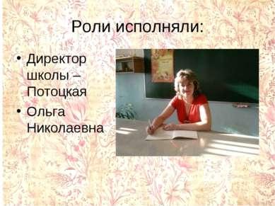 Роли исполняли: Директор школы – Потоцкая Ольга Николаевна