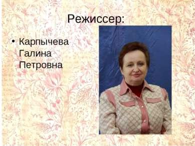Режиссер: Карпычева Галина Петровна