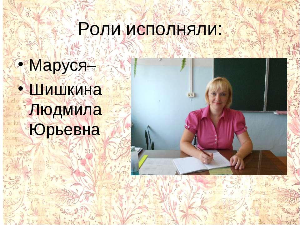 Роли исполняли: Маруся– Шишкина Людмила Юрьевна