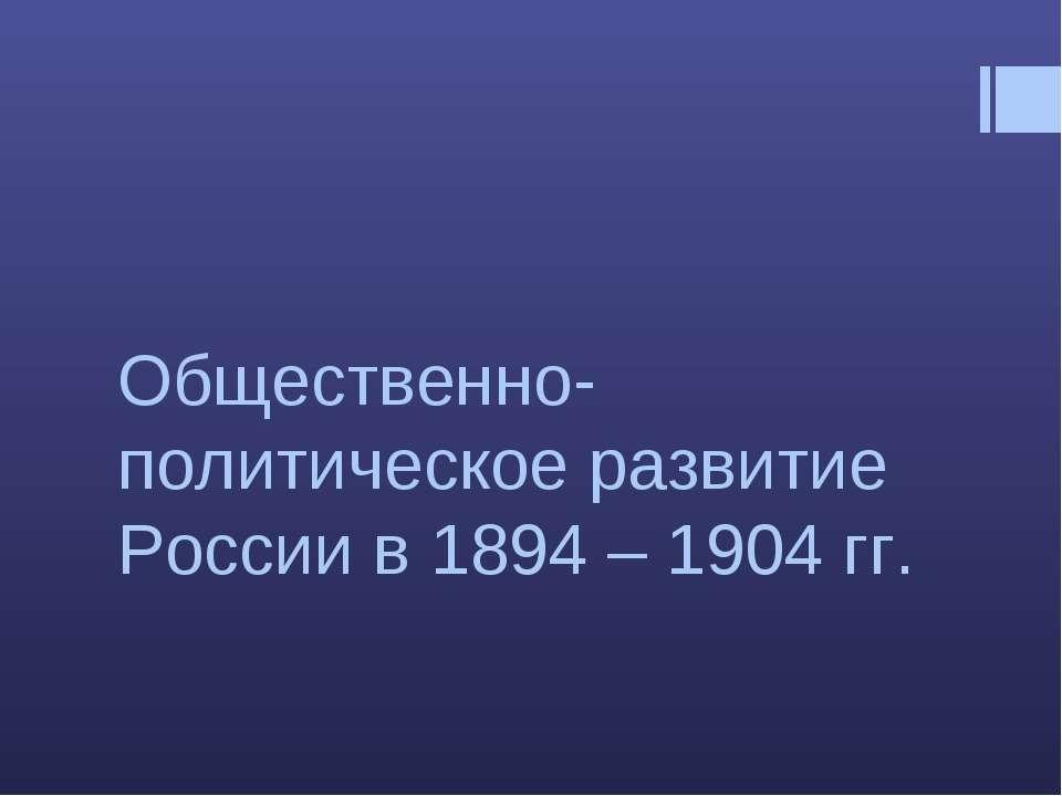 Общественно-политическое развитие России в 1894 – 1904 гг.