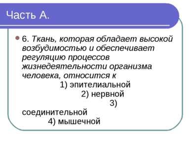 Часть А. 6. Ткань, которая обладает высокой возбудимостью и обеспечивает регу...