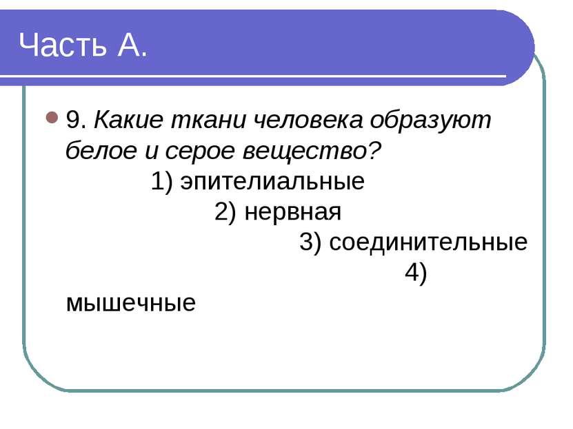 Часть А. 9. Какие ткани человека образуют белое и серое вещество? 1) эпителиа...