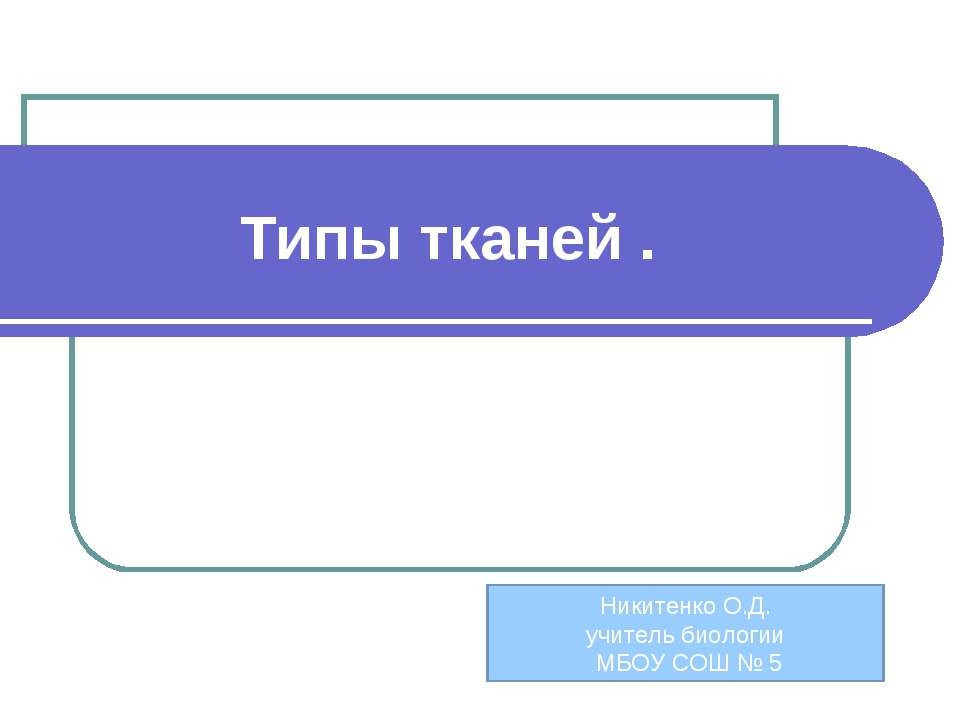 Типы тканей . Никитенко О.Д. учитель биологии МБОУ СОШ № 5