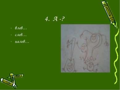 4. А -? влев… слев… налев…