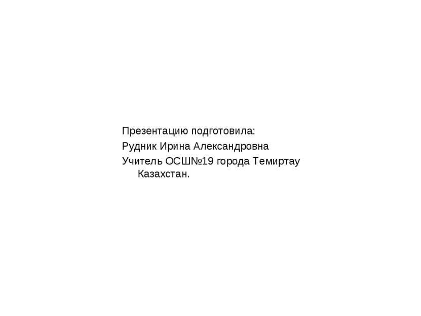 Презентацию подготовила: Рудник Ирина Александровна Учитель ОСШ№19 города Тем...