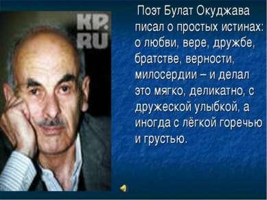 Поэт Булат Окуджава писал о простых истинах: о любви, вере, дружбе, братстве,...