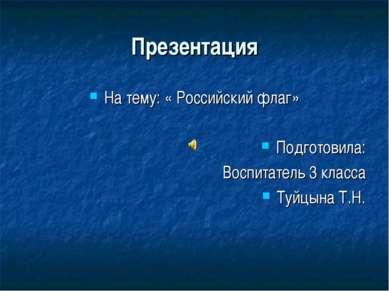 Презентация На тему: « Российский флаг» Подготовила: Воспитатель 3 класса Туй...