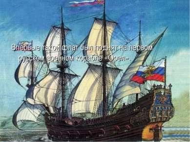 Впервые такой флаг был поднят на первом русском военном корабле «Орел».