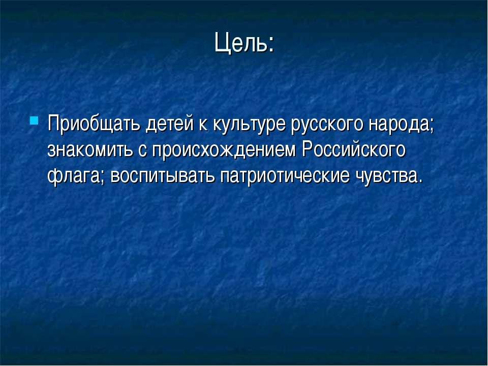 Цель: Приобщать детей к культуре русского народа; знакомить с происхождением ...