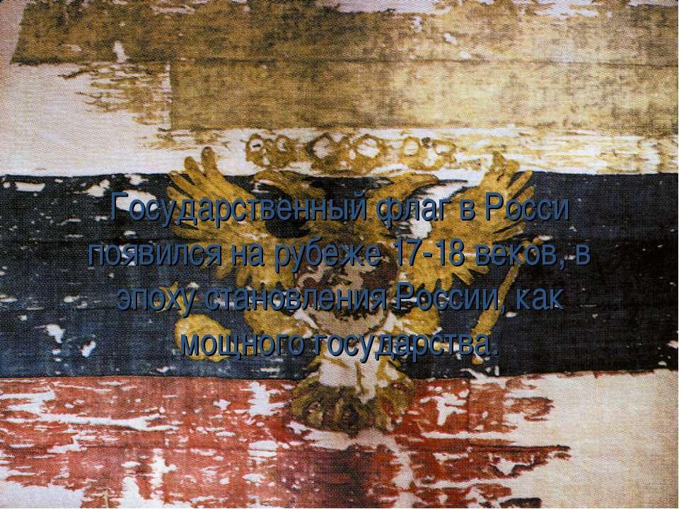 Государственный флаг в Росси появился на рубеже 17-18 веков, в эпоху становле...