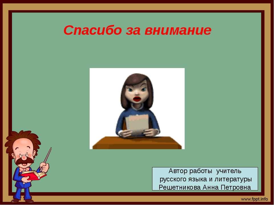 Спасибо за внимание Автор работы учитель русского языка и литературы Решетник...