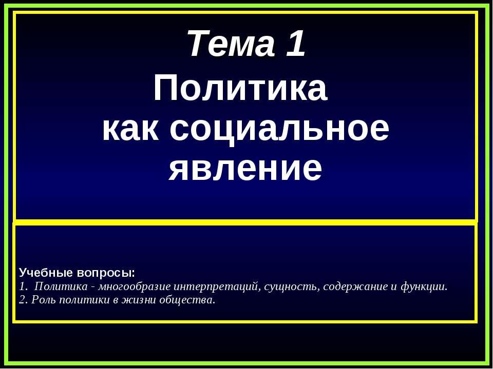 Тема 1 Политика как социальное явление Учебные вопросы: 1. Политика - многоо...