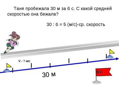 Таня пробежала 30 м за 6 с. С какой средней скоростью она бежала? 30 : 6 = 5 ...