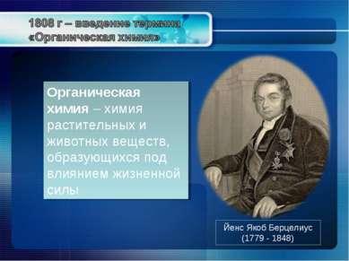 Йенс Якоб Берцелиус (1779 - 1848) Органическая химия – химия растительных и ж...
