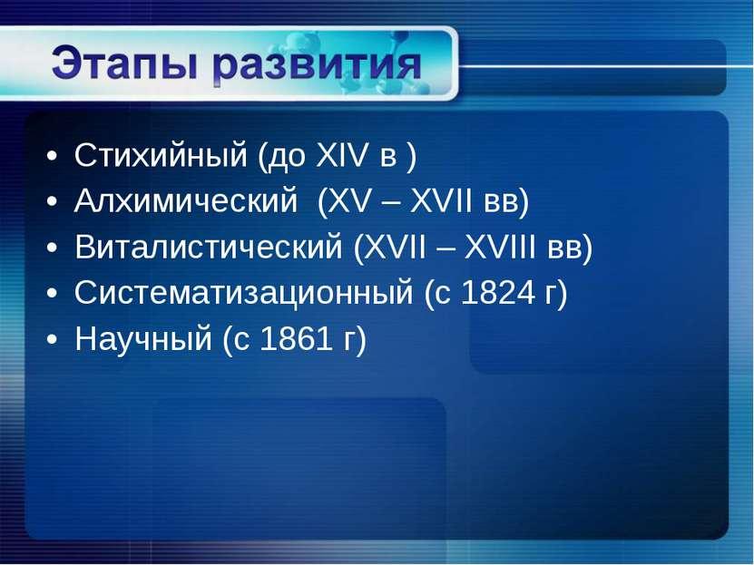 Стихийный (до XIV в ) Алхимический (XV – XVII вв) Виталистический (XVII – XVI...