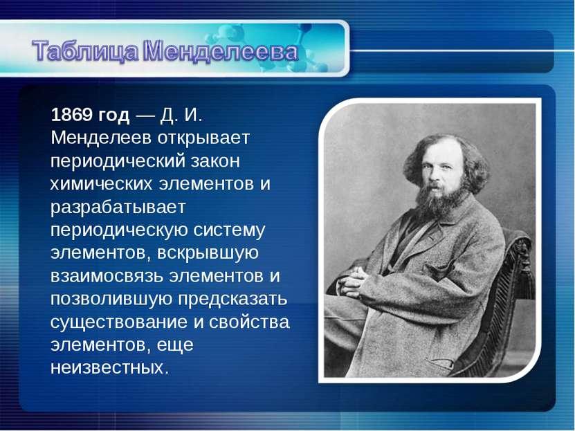 1869 год — Д. И. Менделеев открывает периодический закон химических элементов...