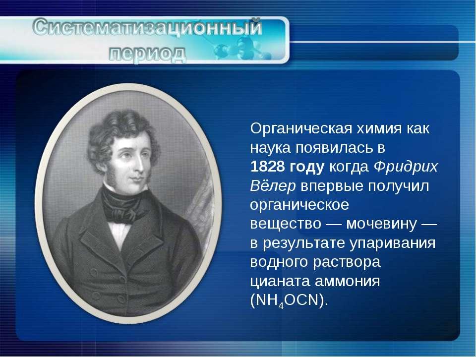 Органическая химия как наука появилась в 1828году когда Фридрих Вёлер впервы...