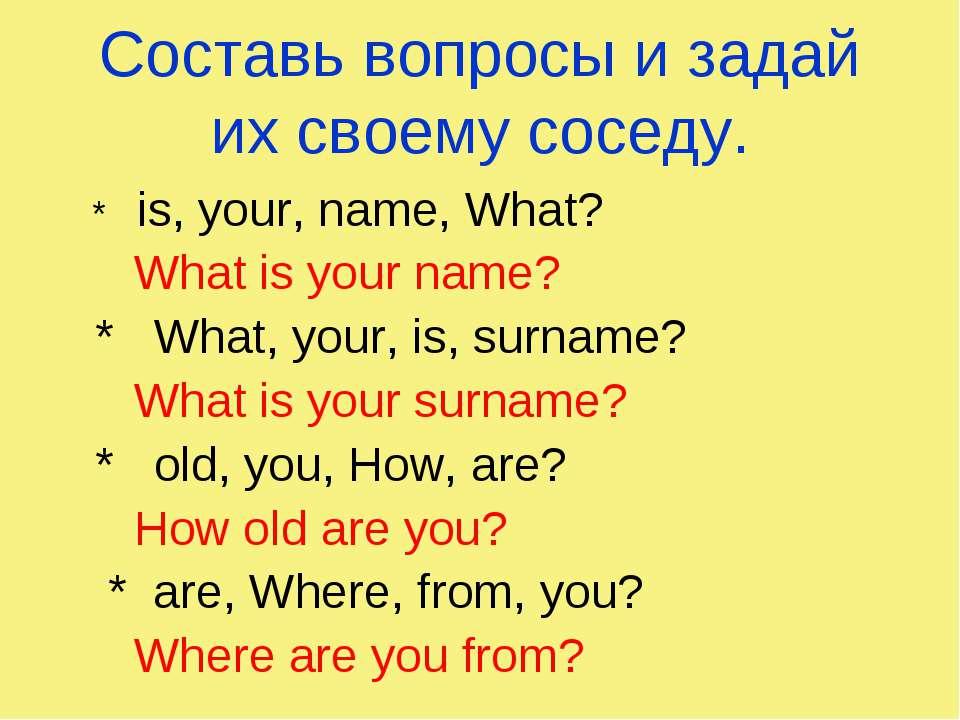 Составь вопросы и задай их своему соседу. * is, your, name, What? What is you...
