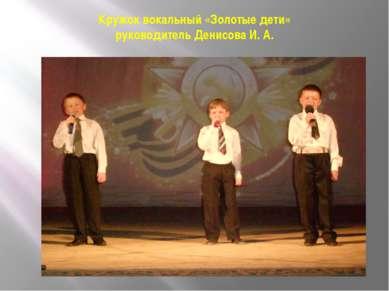 Кружок вокальный «Золотые дети» руководитель Денисова И. А.