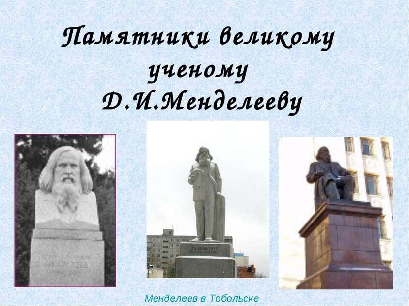 Менделеев в Тобольске Памятники великому ученому Д.И.Менделееву