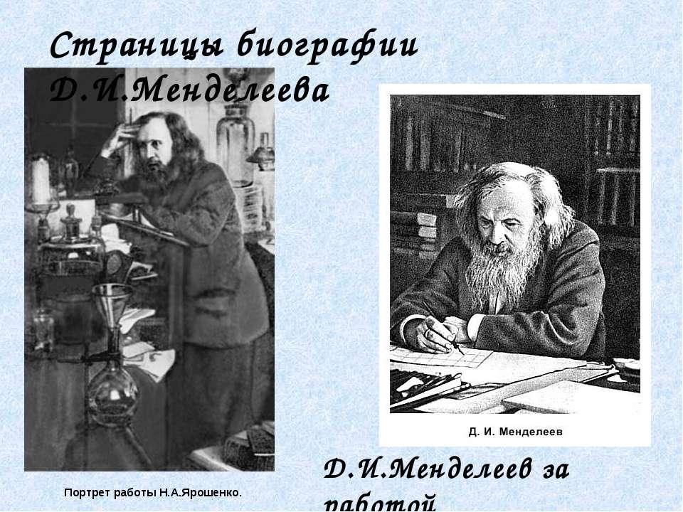 Портрет работы Н.А.Ярошенко. Д.И.Менделеев за работой Страницы биографии Д.И....