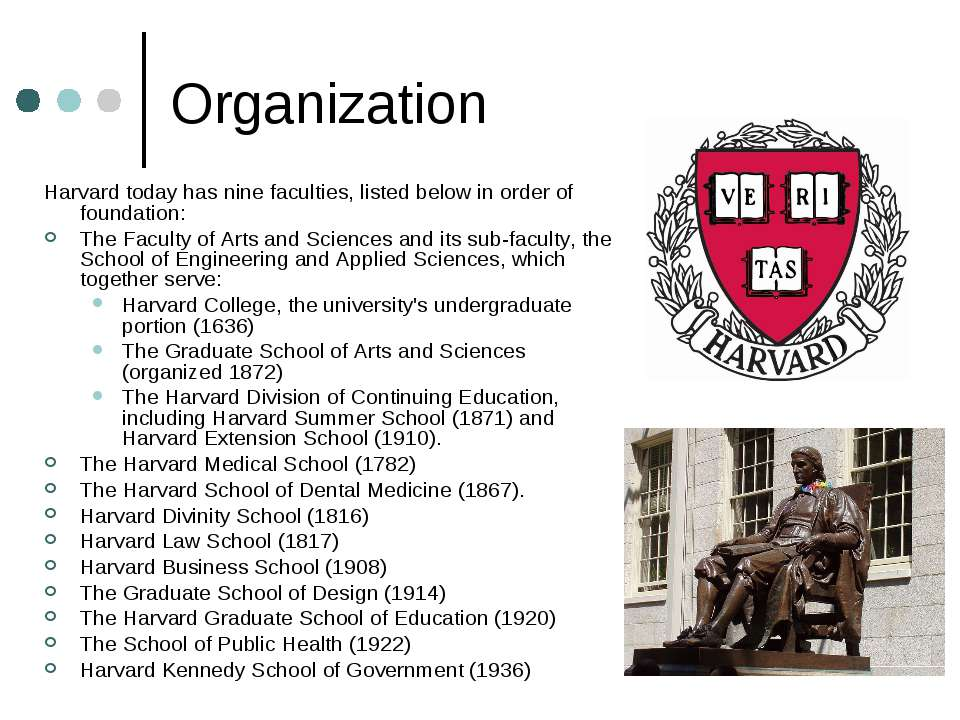 Organization Harvard today has nine faculties, listed below in order of found...