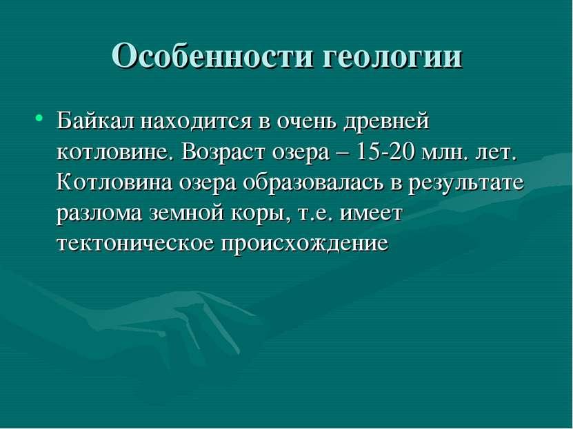 Особенности геологии Байкал находится в очень древней котловине. Возраст озер...