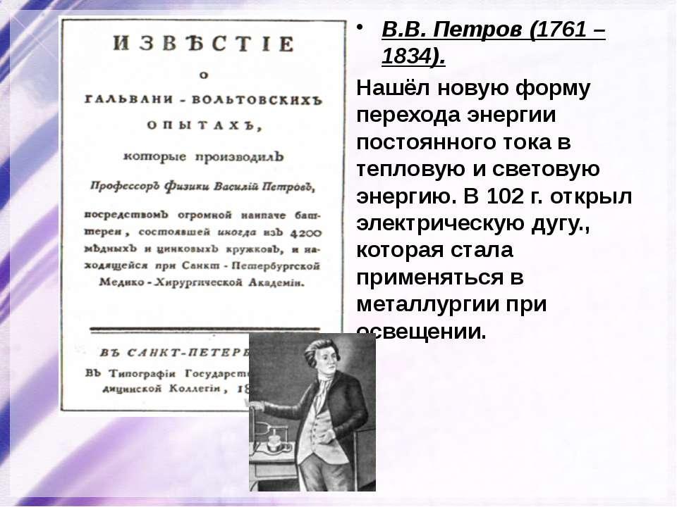 В.В. Петров (1761 – 1834). Нашёл новую форму перехода энергии постоянного ток...