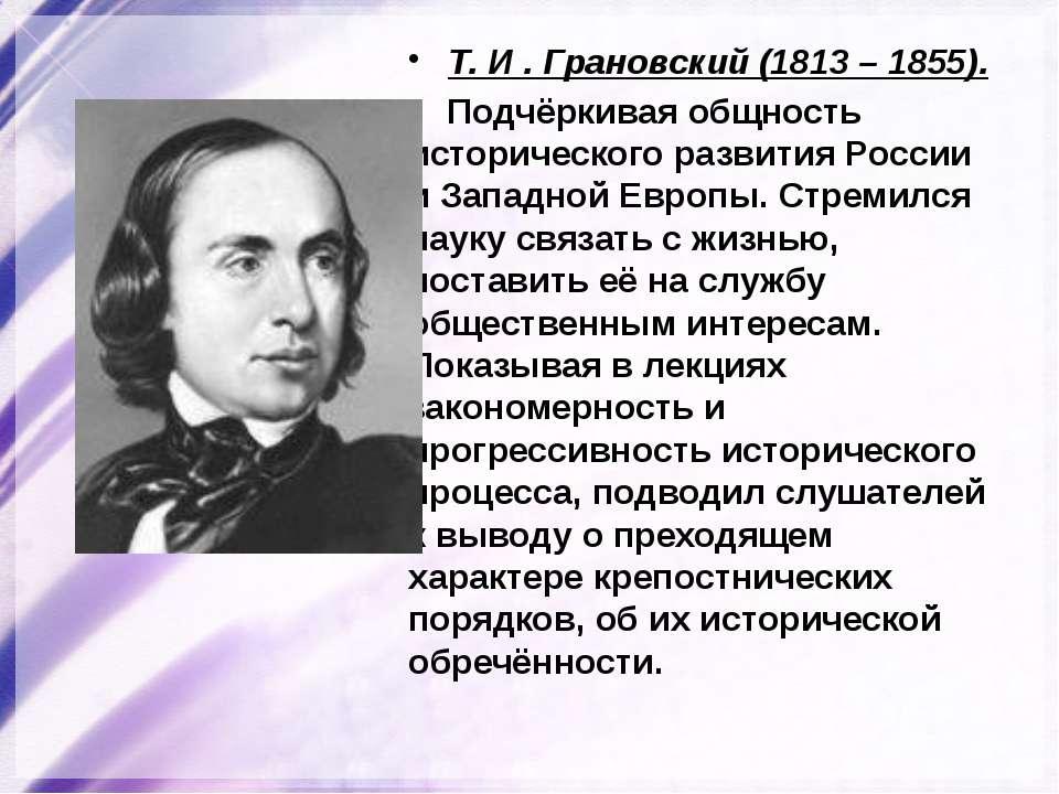 Т. И . Грановский (1813 – 1855). Подчёркивая общность исторического развития ...