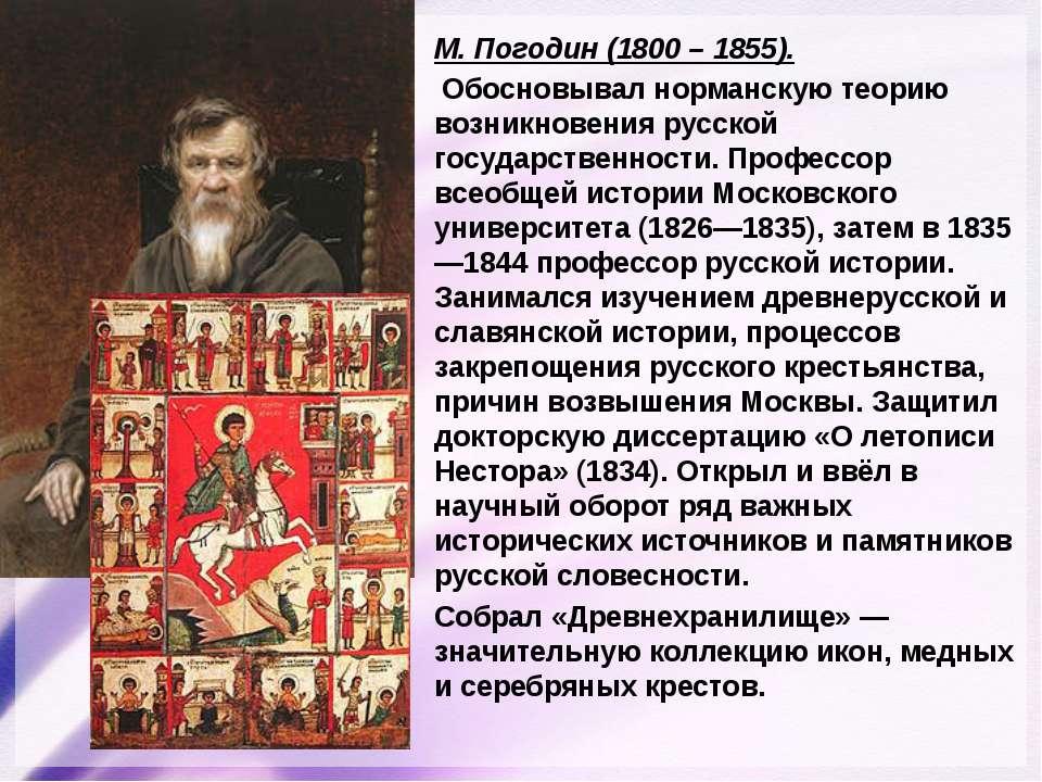 М. Погодин (1800 – 1855). Обосновывал норманскую теорию возникновения русской...