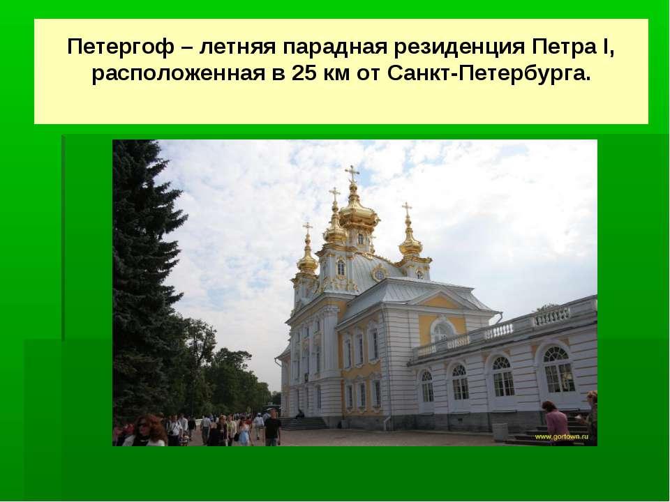 Петергоф – летняя парадная резиденция Петра I, расположенная в 25 км от Санкт...