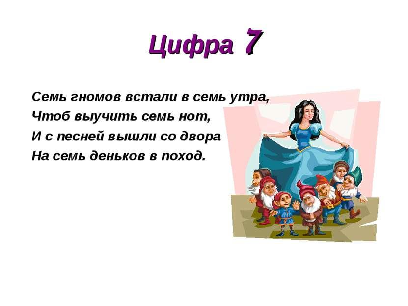 Цифра 7 Семь гномов встали в семь утра, Чтоб выучить семь нот, И с песней выш...
