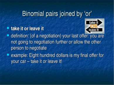 Binomial pairs joined by 'or' take it or leave it definition: (of a negotiati...