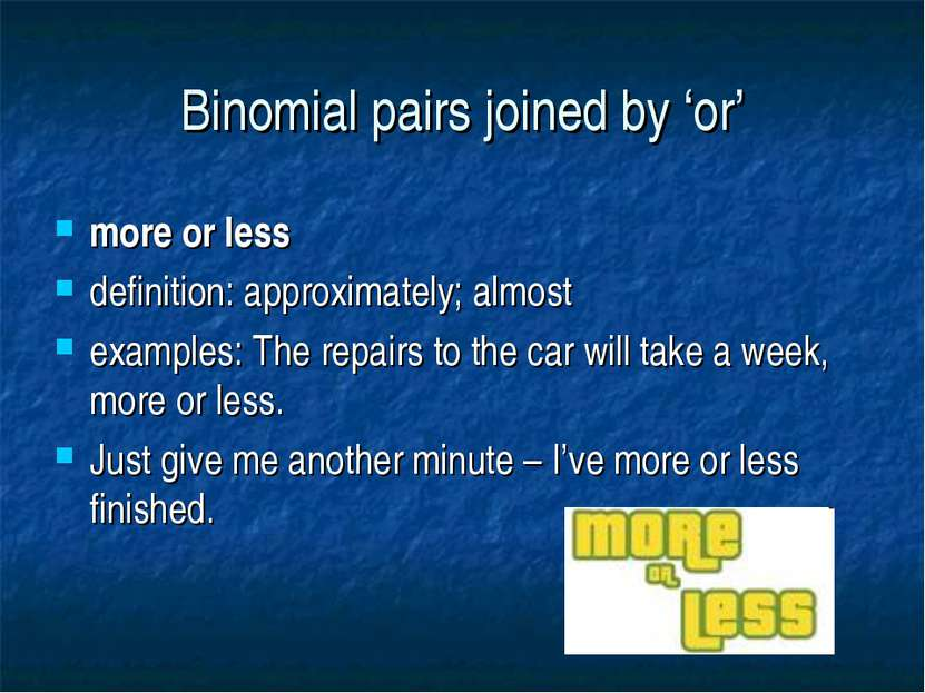Binomial pairs joined by 'or' more or less definition: approximately; almost ...