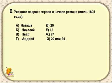 6. Укажите возраст героев в начале романа (июль 1805 года): А) Наташа Д) 20 Б...
