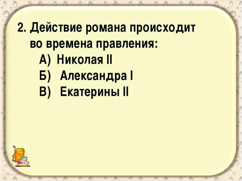 2. Действие романа происходит во времена правления: А) Николая II Б) Александ...