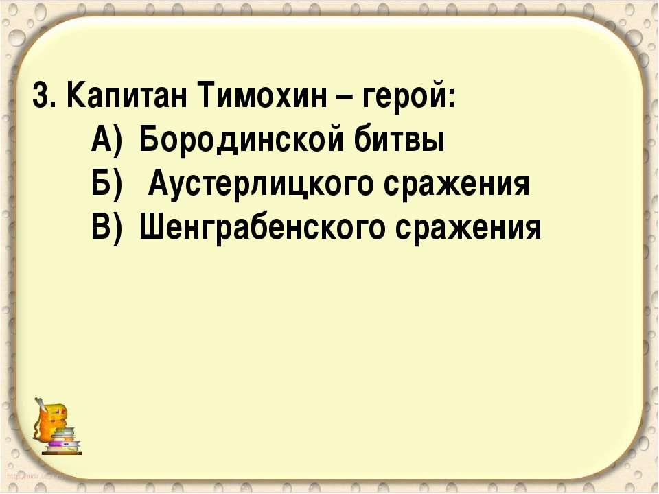 3. Капитан Тимохин – герой: А) Бородинской битвы Б) Аустерлицкого сражения В)...