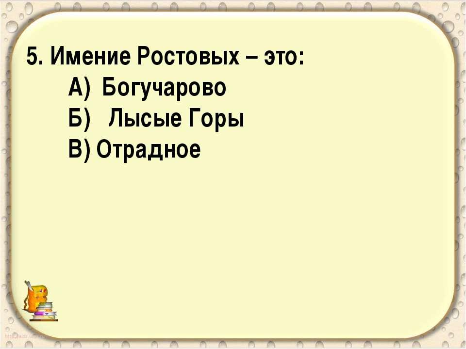 5. Имение Ростовых – это: А) Богучарово Б) Лысые Горы В) Отрадное