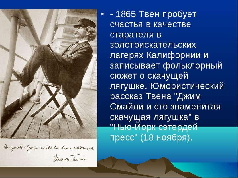 - 1865 Твен пробует счастья в качестве старателя в золотоискательских лагерях...