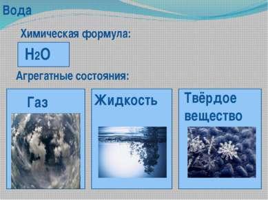 Вода Химическая формула: H2O Агрегатные состояния: Жидкость Газ Твёрдое вещество