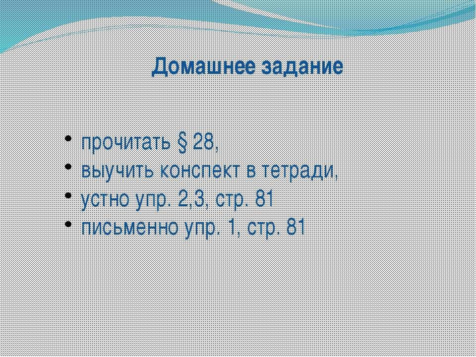 Домашнее задание прочитать § 28, выучить конспект в тетради, устно упр. 2,3, ...