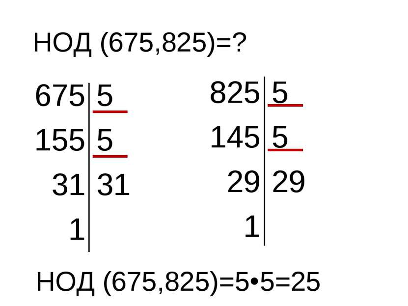НОД (675,825)=? 675 5 155 5 31 31 1 825 5 145 5 29 29 1 НОД (675,825)=5 5=25