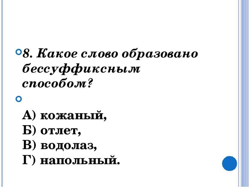 8. Какое слово образовано бессуффиксным способом?  А) кожаный, Б) отлет, ...