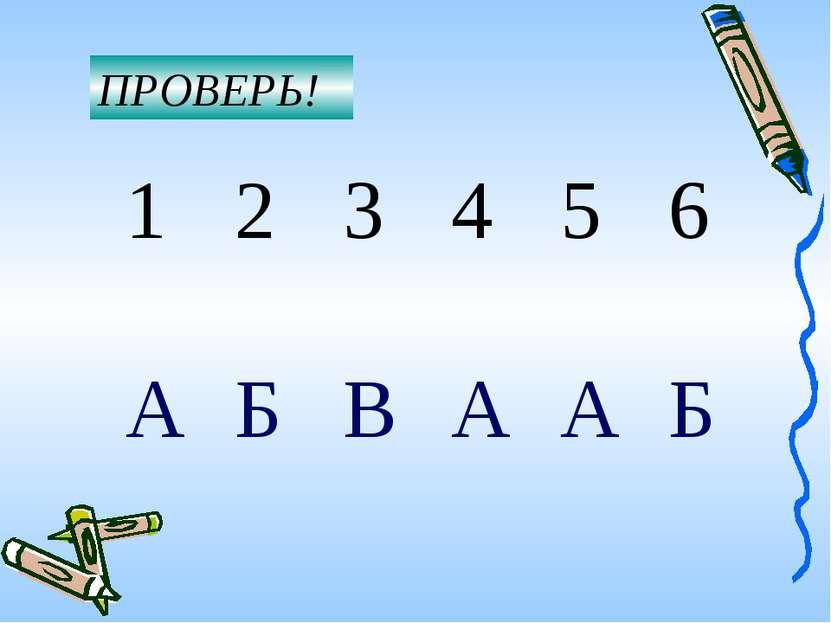 ПРОВЕРЬ! 1 2 3 4 5 6 А Б В А А Б
