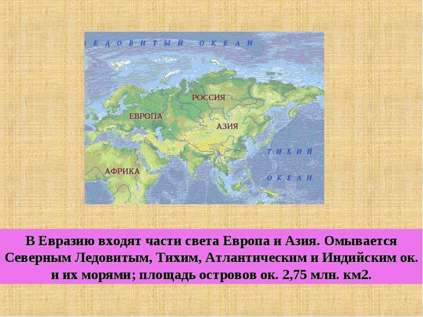 В Евразию входят части света Европа и Азия. Омывается Северным Ледовитым, Тих...