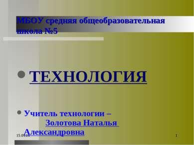 * * МБОУ средняя общеобразовательная школа №5 ТЕХНОЛОГИЯ Учитель технологии –...